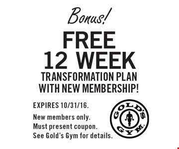 Bonus! Free 12 week transformation plan with new membership!. EXPIRES 10/31/16. New members only. Must present coupon. See Gold's Gym for details.