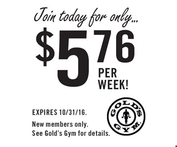 Join today for only... $5.76 per week!. EXPIRES 10/31/16. New members only. See Gold's Gym for details.