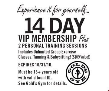 Experience it for yourself... 14 Day VIP membership Plus 2 personal training sessions Includes Unlimited Group Exercise Classes, Tanning & Babysitting! ($109 Value!). EXPIRES 10/31/16. Must be 18+ years old with valid local ID. See Gold's Gym for details.