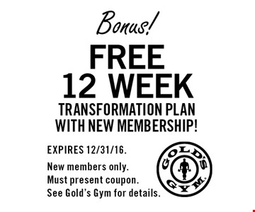Bonus! Free 12 week transformation plan with new membership! EXPIRES 12/31/16. New members only. Must present coupon. See Gold's Gym for details.