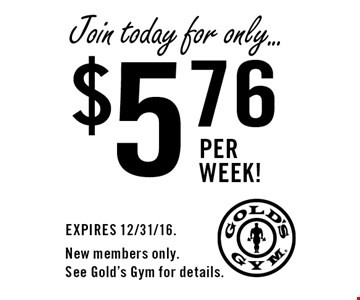 Join today for only... $5.76 per week! EXPIRES 12/31/16. New members only. See Gold's Gym for details.