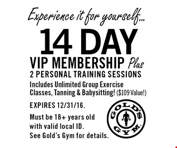 Experience it for yourself... 14 Day VIP membership Plus 2 personal training sessions Includes Unlimited Group Exercise Classes, Tanning & Babysitting! ($109 Value!). EXPIRES 12/31/16. Must be 18+ years old with valid local ID. See Gold's Gym for details.