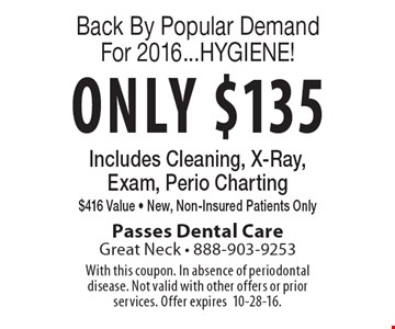 Back By Popular Demand For 2016...HYGIENE! Only $135 Includes Cleaning, X-Ray, Exam, Perio Charting $416 Value - New, Non-Insured Patients Only. With this coupon. In absence of periodontal disease. Not valid with other offers or prior services. Offer expires10-28-16.