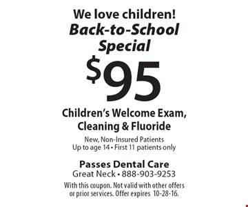 We love children!Back-to-School Special $95 Children's Welcome Exam, Cleaning & Fluoride New, Non-Insured Patients Up to age 14 - First 11 patients only. With this coupon. Not valid with other offers or prior services. Offer expires10-28-16.