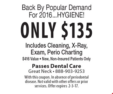 Back By Popular Demand For 2016...HYGIENE! Only $135 Includes Cleaning, X-Ray, Exam, Perio Charting $416 Value - New, Non-Insured Patients Only. With this coupon. In absence of periodontal disease. Not valid with other offers or prior services. Offer expires2-3-17.