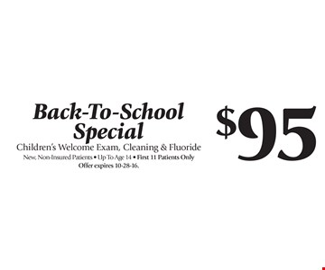 Back-To-School Special $95 Children's Welcome Exam, Cleaning & Fluoride. New, Non-Insured Patients. Up To Age 14. First 11 Patients Only. Offer expires 10-28-16. With this coupon. Not valid with other offers or prior services. Offer expires 10-28-16.