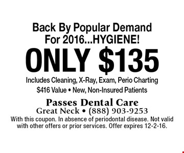 Back by popular demand for 2016…HYGIENE! Only $135 includes cleaning, x-ray, exam, perio charting. $416 value. New, non-insured patients. With this coupon. In absence of periodontal disease. Not valid with other offers or prior services. Offer expires 12-2-16.