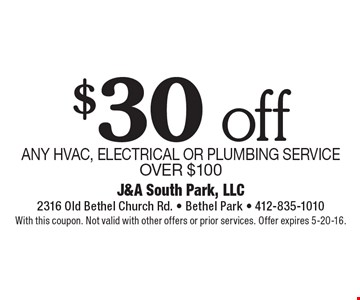 $30 off ANY HVAC, ELECTRICAL OR PLUMBING SERVICE OVER $100. With this coupon. Not valid with other offers or prior services. Offer expires 5-20-16.