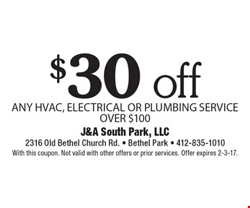 $30 off ANY HVAC, ELECTRICAL OR PLUMBING SERVICE OVER $100. With this coupon. Not valid with other offers or prior services. Offer expires 2-3-17.