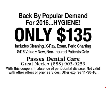 Back By Popular Demand For 2016...HYGIENE! only $135 Includes Cleaning, X-Ray, Exam, Perio Charting $416 Value - New, Non-Insured Patients Only. With this coupon. In absence of periodontal disease. Not valid with other offers or prior services. Offer expires 11-30-16.