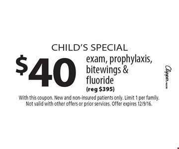 Child's special $40 exam, prophylaxis, bitewings & fluoride (reg $395). With this coupon. New and non-insured patients only. Limit 1 per family. Not valid with other offers or prior services. Offer expires 12/9/16.