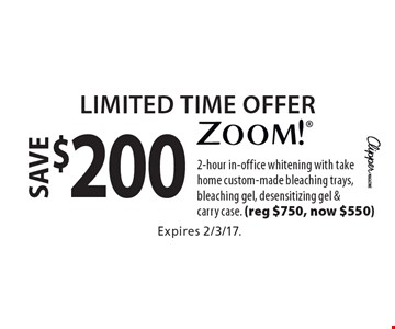 Limited Time Offer. Save $200 zoom! 2-hour in-office whitening with take home custom-made bleaching trays, bleaching gel, desensitizing gel & carry case. (reg $750, now $550). Expires 2/3/17.