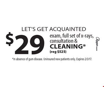 Let's get acquainted $29 exam, full set of x-rays, consultation & cleaning* (reg $525). *In absence of gum disease. Uninsured new patients only. Expires 2/3/17.