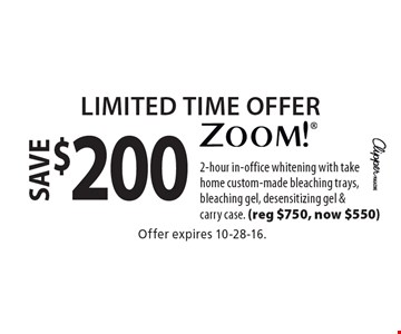 Limited Time Offer save $200 zoom! 2-hour in-office whitening with take home custom-made bleaching trays, bleaching gel, desensitizing gel & carry case. (reg $750, now $550). Offer expires 10-28-16.
