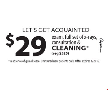 let's get acquainted $29 exam, full set of x-rays, consultation & cleaning* (reg $525). *In absence of gum disease. Uninsured new patients only. Offer expires 12/9/16.