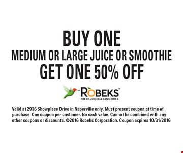 BUY ONE MEDIUM OR LARGE JUICE OR SMOOTHIE GET ONE 50% OFF. Valid at 2936 Showplace Drive in Naperville only. Must present coupon at time of purchase. One coupon per customer. No cash value. Cannot be combined with any other coupons or discounts. ©2016 Robeks Corporation. Coupon expires 10/31/2016