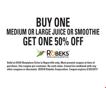 Buy one medium or large juice or smoothie, get one 50% off. Valid at 2936 Showplace Drive in Naperville only. Must present coupon at time of purchase. One coupon per customer. No cash value. Cannot be combined with any other coupons or discounts. 2016 Robeks Corporation. Coupon expires 2/28/2017.
