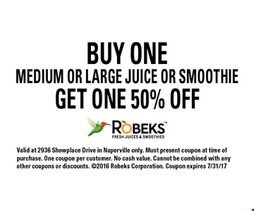BUY ONE MEDIUM OR LARGE JUICE OR SMOOTHIE GET ONE 50% OFF Valid at 2936 Showplace Drive in Naperville only. Must present coupon at time of purchase. One coupon per customer. No cash value. Cannot be combined with any other coupons or discounts. 2016 Robeks Corporation. Coupon expires 7/31/17