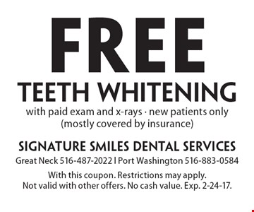 Free teeth whitening with paid exam and x-rays. New patients only (mostly covered by insurance). With this coupon. Restrictions may apply. Not valid with other offers. No cash value. Exp. 2-24-17.