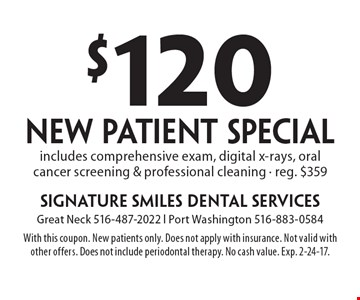 $120 new patient special. Includes comprehensive exam, digital x-rays, oralcancer screening & professional cleaning. Reg. $359. With this coupon. New patients only. Does not apply with insurance. Not valid with other offers. Does not include periodontal therapy. No cash value. Exp. 2-24-17.