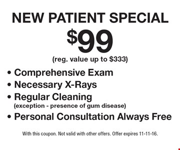 $99 New Patient Special (reg. value up to $333) includes Comprehensive Exam, Necessary X-Rays, Regular Cleaning (exception - presence of gum disease). Personal Consultation Always Free. With this coupon. Not valid with other offers. Offer expires 11-11-16.