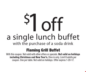 $1 off a single lunch buffet with the purchase of a soda drink. With this coupon. Not valid with other offers or specials. Not valid on holidays including Christmas and New Year's. Dine in only. Limit 8 adults per coupon. One per table. Not valid on holidays. Offer expires 1-20-17.