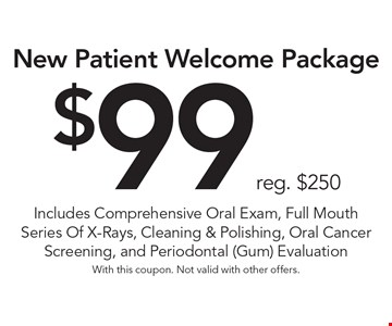 $99 reg. $250 New Patient Welcome Package. Includes Comprehensive Oral Exam, Full Mouth Series Of X-Rays, Cleaning & Polishing, Oral Cancer Screening, and Periodontal (Gum) Evaluation. With this coupon. Not valid with other offers.