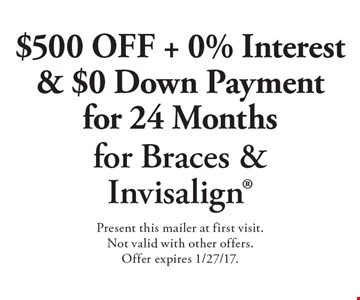 $500 Off + 0% Interest & $0 Down Payment for 24 Months for Braces & Invisalign. Present this mailer at first visit. Not valid with other offers. Offer expires 1/27/17.