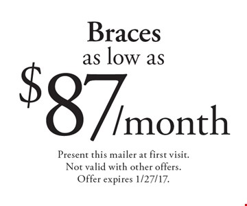 Braces as low as $87/month. Present this mailer at first visit. Not valid with other offers. Offer expires 1/27/17.