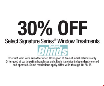 30% OFF Select Signature Series® Window Treatments. Offer not valid with any other offer. Offer good at time of initial estimate only. Offer good at participating franchises only. Each franchise independently owned and operated. Some restrictions apply. Offer valid through 10-28-16.