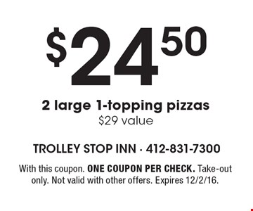 $24.50 2 large 1-topping pizzas, $29 value. With this coupon. One coupon per check. Take-out only. Not valid with other offers. Expires 12/2/16.
