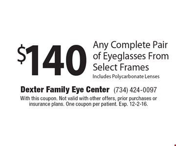 $140 Any Complete Pair of Eyeglasses From Select Frames Includes Polycarbonate Lenses. With this coupon. Not valid with other offers, prior purchases or insurance plans. One coupon per patient. Exp. 12-2-16.