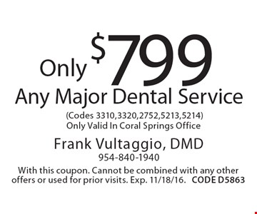 Only $799 Any Major Dental Service (Codes 310,3320,2752,5213,5214) Only Valid In Coral Springs Office. With this coupon. Cannot be combined with any other offers or used for prior visits. Exp. 11/18/16. CODE D5863