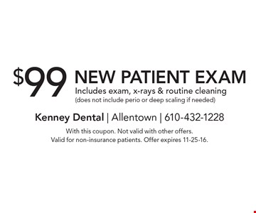 $99 New Patient Exam. Includes exam, x-rays & routine cleaning (does not include perio or deep scaling if needed). With this coupon. Not valid with other offers. Valid for non-insurance patients. Offer expires 11-25-16.
