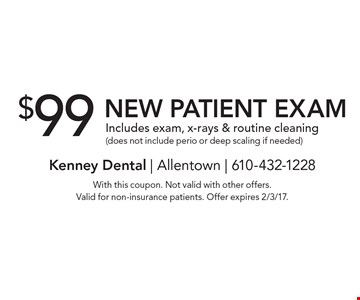$99 New Patient Exam Includes exam, x-rays & routine cleaning (does not include perio or deep scaling if needed). With this coupon. Not valid with other offers. Valid for non-insurance patients. Offer expires 2/3/17.