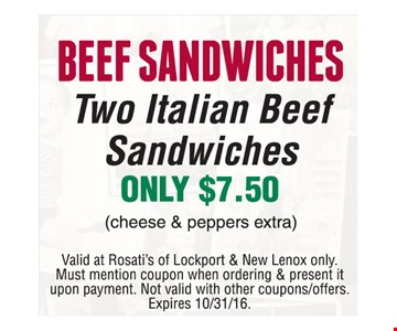 Beef Sandwiches! Two Italian Beef Sandwiches Only $7.50 (cheese & peppers extra). Valid at Rosati's of Lockport & New Lenox only. Must mention coupon when ordering & present it upon payment. Not valid with other coupons/offers. Expires 10/31/16.