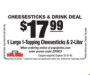 Cheesesticks & Drink Deal $17.99 1 Large 1-Topping Cheesesticks & 2-Liter When ordering online at papajohns.com enter promo code: ZD18C2. Coupon required. Expires 12-31-16.Not valid with any other offer. Valid only at participating locations. Customer pays all applicable sales tax. Additional toppings extra. Limited delivery area. Charges may apply.