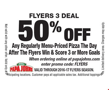 FLYERS 3 Deal 50% off Any Regularly Menu-Priced Pizza The Day After The Flyers Win & Score 3 or More Goals When ordering online at papajohns.com enter promo code: FLYERS. Not valid with any other offer. Valid only at participating locations. Customer pays all applicable sales tax. Additional toppings extra. Limited delivery area. Charges may apply. Valid through 2016-17 FLYERS Season.