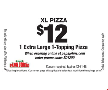 XL Pizza$121 Extra Large 1-Topping Pizza When ordering online at papajohns.com enter promo code: ZD1200. Coupon required. Expires 12-31-16.Not valid with any other offer. Valid only at participating locations. Customer pays all applicable sales tax. Additional toppings extra. Limited delivery area. Charges may apply.