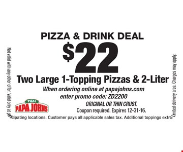 Pizza & drink Deal $22 Two Large 1-Topping Pizzas & 2-Liter When ordering online at papajohns.com enter promo code: ZD2200. Original or Thin Crust. Coupon required. Expires 12-31-16.Not valid with any other offer. Valid only at participating locations. Customer pays all applicable sales tax. Additional toppings extra. Limited delivery area. Charges may apply.