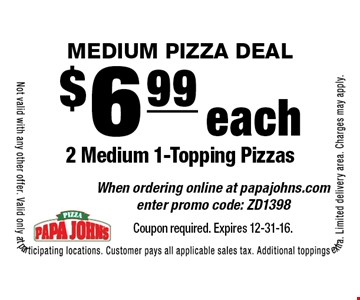 MEDIUM PIZZA DEAL! $6.99 each 2 Medium 1-Topping Pizzas. When ordering online at papajohns.com enter promo code: ZD1398. Not valid with any other offer. Valid only at participating locations. Customer pays all applicable sales tax. Additional toppings extra. Limited delivery area. Charges may apply.Coupon required. Expires 12-31-16.
