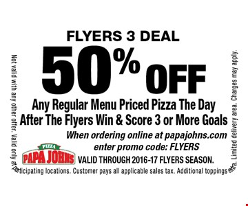 FLYERS 3 DEAL! 50% off Any Regular Menu Priced Pizza The Day After The Flyers Win & Score 3 or More Goals. When ordering online at papajohns.com enter promo code: FLYERS. Not valid with any other offer. Valid only at participating locations. Customer pays all applicable sales tax. Additional toppings extra. Limited delivery area. Charges may apply. Valid through 2016-17 FLYERS Season.