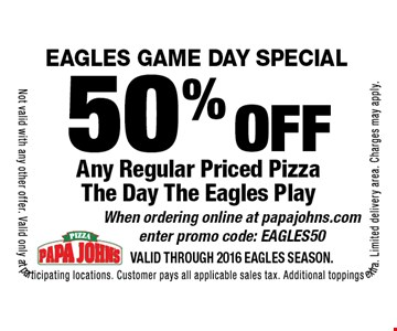 EAGLES GAME DAY SPECIAL! 50% off Any Regular Priced Pizza The Day The Eagles Play. When ordering online at papajohns.com enter promo code: EAGLES50. Not valid with any other offer. Valid only at participating locations. Customer pays all applicable sales tax. Additional toppings extra. Limited delivery area. Charges may apply.Valid through 2016 Eagles Season.
