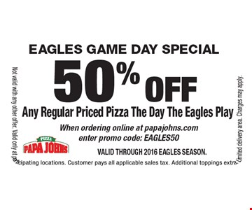 EAGLES GAME DAY SPECIAL 50% off Any Regular Priced Pizza The Day The Eagles Play When ordering online at papajohns.com enter promo code: EAGLES50. Valid through 2016 Eagles Season.Not valid with any other offer. Valid only at participating locations. Customer pays all applicable sales tax. Additional toppings extra. Limited delivery area. Charges may apply.