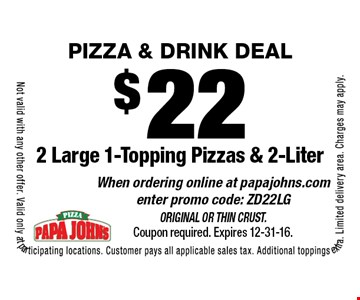 PIZZA & DRINK DEAL! $22 for 2 Large 1-Topping Pizzas & 2-Liter. When ordering online at papajohns.com enter promo code: ZD22LG. Original or Thin Crust. Coupon required. Expires 12-31-16. Not valid with any other offer. Valid only at participating locations. Customer pays all applicable sales tax. Additional toppings extra. Limited delivery area. Charges may apply.