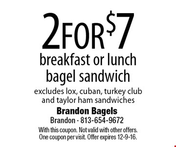 2 FOR $7 breakfast or lunch bagel sandwich excludes lox, cuban, turkey club and taylor ham sandwiches. With this coupon. Not valid with other offers. One coupon per visit. Offer expires 12-9-16.