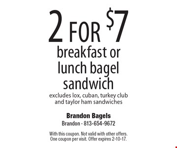 2 for $7 breakfast or lunch bagel sandwich. Excludes lox, cuban, turkey club and taylor ham sandwiches. With this coupon. Not valid with other offers.One coupon per visit. Offer expires 2-10-17.
