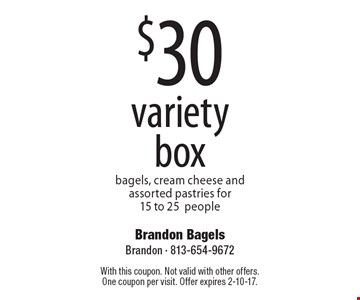 $30 variety box. Bagels, cream cheese and assorted pastries for 15 to 25 people. With this coupon. Not valid with other offers.One coupon per visit. Offer expires 2-10-17.