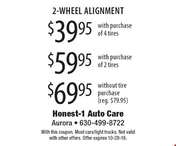2-WHEEL ALIGNMENT $39.95 with purchase of 4 tires OR $59.95 with purchase of 2 tires OR $69.95 without tire purchase (reg. $79.95). With this coupon. Most cars/light trucks. Not valid with other offers. Offer expires 10-28-16.
