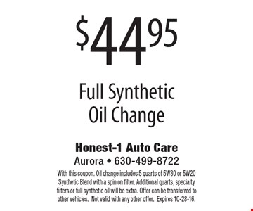 $44.95 Full Synthetic Oil Change. With this coupon. Oil change includes 5 quarts of 5W30 or 5W20 Synthetic Blend with a spin on filter. Additional quarts, specialty filters or full synthetic oil will be extra. Offer can be transferred to other vehicles.Not valid with any other offer. Expires 10-28-16.
